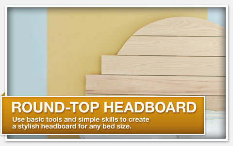 Round-Top Headboard. Use basic tools and simple skills to create a stylish headboard for any bed size.