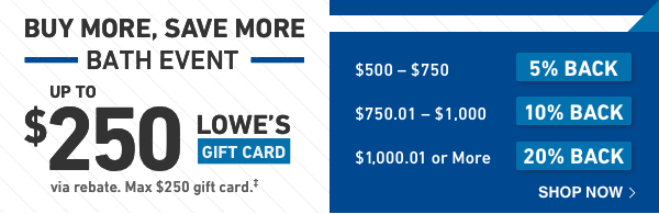 BUY MORE, SAVE MORE BATH EVENT. Up to $250 Lowe's Gift Card.