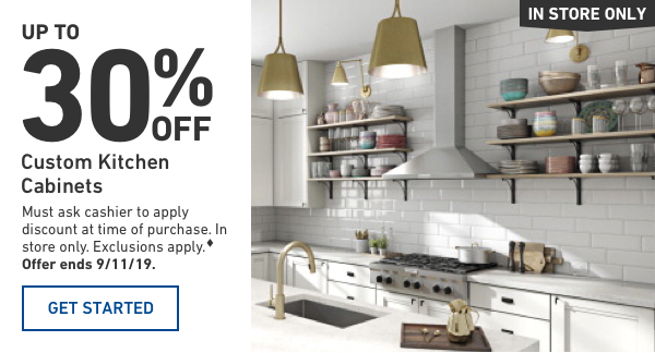 Up to 30 percent off Custom Kitchen Cabinets in store only. Exclusions apply. Offer ends 9/11/19.