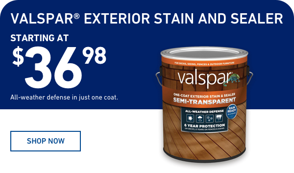 All-Weather Defense in just one coat. Valspar Exterior Stain and Sealer starting at $36.98.