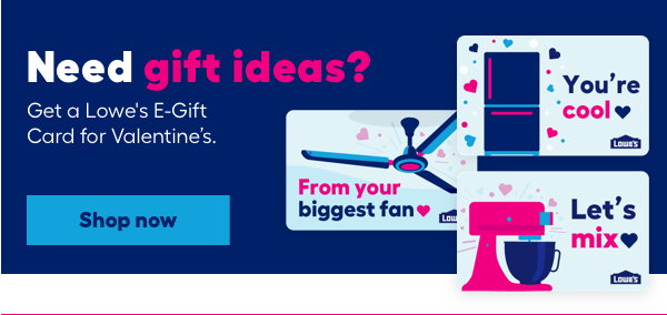 Need gift ideas? Get a Lowe's E-Gift Card for Valentine's.