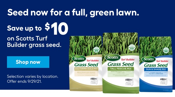 Seed now for a full, green lawn. Save up to $10 on Scotts Turf Builder grass seed. Selection varies by location. Offer ends 9/29/21.