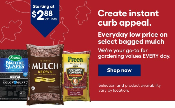 Create instant curb appeal. Everyday low price on select bagged mulch starting at $2.88 per bag. We're your go-to for gardening values EVERY day. Selection and product availability vary by location.