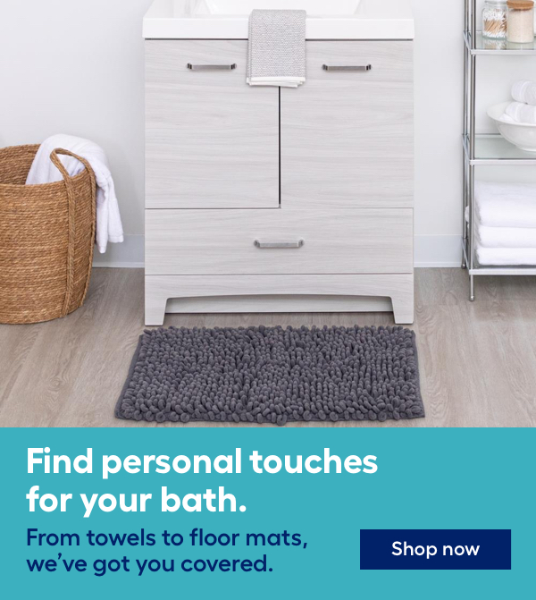 Find personal touches for your bath. From towels to floor mats, we've got you covered.
