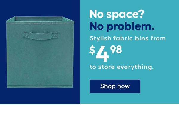 No space? No problem. Stylish fabric bins from $4.98 to store everything.